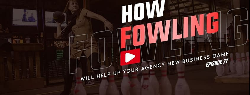 How Fowling Will Help Up Your Agency New Business Game- 3 Takeaways Ep. 77