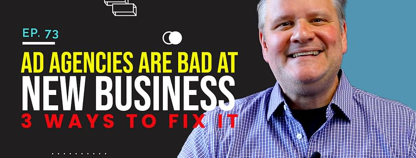 Ad Agencies Are Bad At New Business 3 Ways To Fix It – 3 Takeaways Ep.73