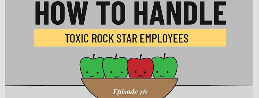 How To Handle Toxic Rock Star Employees – 3 Takeaways Ep.76